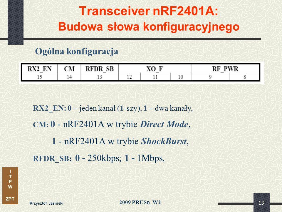 I T P W ZPT 2009 PRUSn_W2 Krzysztof Jasiński 13 Transceiver nRF2401A: Budowa słowa konfiguracyjnego Ogólna konfiguracja RX2_EN: 0 – jeden kanał (1-szy), 1 – dwa kanały, CM: 0 - nRF2401A w trybie Direct Mode, 1 - nRF2401A w trybie ShockBurst, RFDR_SB: 0 - 250kbps; 1 - 1Mbps,