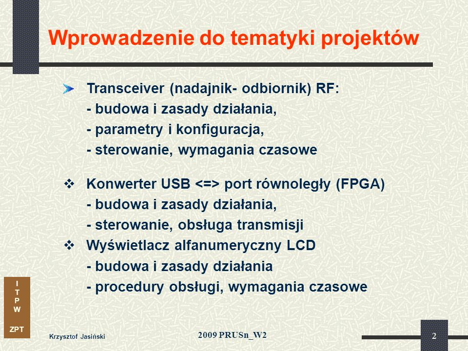 I T P W ZPT 2009 PRUSn_W2 Krzysztof Jasiński 23 Transceiver nRF2401A: Sterowanie – zależności czasowe (timing) Sterowanie w trybie TX (ShockBurst) Tce2data 10 µsThmin 500 nsTsby2txSB 300 µsTs, Th 500 ns Tsby2txSB – czas przygotowania pakietu przed wysłaniem w eter Tce2data – odstęp pomiędzy sygnałem CE a stanem aktywnym TX
