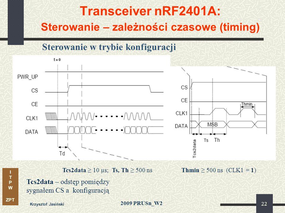 I T P W ZPT 2009 PRUSn_W2 Krzysztof Jasiński 22 Transceiver nRF2401A: Sterowanie – zależności czasowe (timing) Sterowanie w trybie konfiguracji Tcs2data – odstęp pomiędzy sygnałem CS a konfiguracją Tcs2data 10 µs; Ts, Th 500 nsThmin 500 ns (CLK1 = 1)