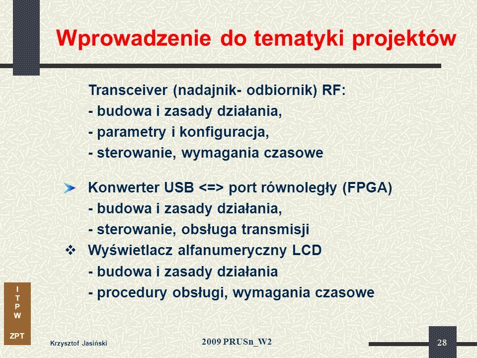 I T P W ZPT 2009 PRUSn_W2 Krzysztof Jasiński 28 Wprowadzenie do tematyki projektów Transceiver (nadajnik- odbiornik) RF: - budowa i zasady działania, - parametry i konfiguracja, - sterowanie, wymagania czasowe Konwerter USB port równoległy (FPGA) - budowa i zasady działania, - sterowanie, obsługa transmisji Wyświetlacz alfanumeryczny LCD - budowa i zasady działania - procedury obsługi, wymagania czasowe