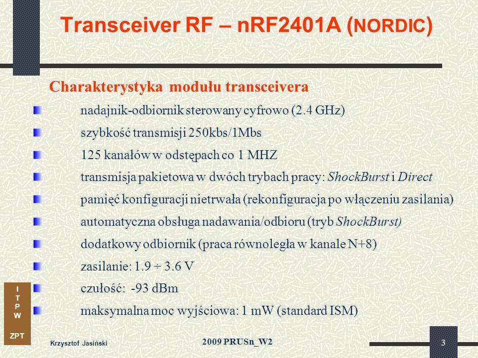 I T P W ZPT 2009 PRUSn_W2 Krzysztof Jasiński 3 Transceiver RF – nRF2401A ( NORDIC ) Charakterystyka modułu transceivera nadajnik-odbiornik sterowany cyfrowo (2.4 GHz) szybkość transmisji 250kbs/1Mbs 125 kanałów w odstępach co 1 MHZ transmisja pakietowa w dwóch trybach pracy: ShockBurst i Direct pamięć konfiguracji nietrwała (rekonfiguracja po włączeniu zasilania) automatyczna obsługa nadawania/odbioru (tryb ShockBurst) dodatkowy odbiornik (praca równoległa w kanale N+8) zasilanie: 1.9 ÷ 3.6 V czułość: -93 dBm maksymalna moc wyjściowa: 1 mW (standard ISM)