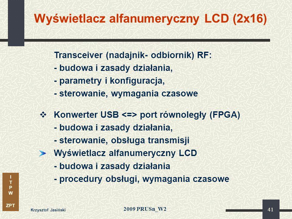 I T P W ZPT 2009 PRUSn_W2 Krzysztof Jasiński 41 Transceiver (nadajnik- odbiornik) RF: - budowa i zasady działania, - parametry i konfiguracja, - sterowanie, wymagania czasowe Konwerter USB port równoległy (FPGA) - budowa i zasady działania, - sterowanie, obsługa transmisji Wyświetlacz alfanumeryczny LCD - budowa i zasady działania - procedury obsługi, wymagania czasowe Wyświetlacz alfanumeryczny LCD (2x16)