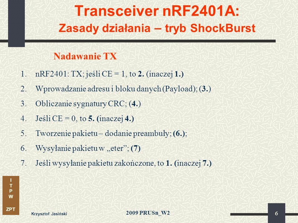 I T P W ZPT 2009 PRUSn_W2 Krzysztof Jasiński 27 Transceiver nRF2401A: Sterowanie – zasady transmisji transmisja danych- szeregowa synchroniczna, zegar CLK1/2 - Fmax 1 MHz, wpis/odczyt danych- przy zmianie zegara: 0 -> 1 kolejność przekazu- od MSB do LSB odstęp pomiędzy stanami aktywnymi - 10 µs