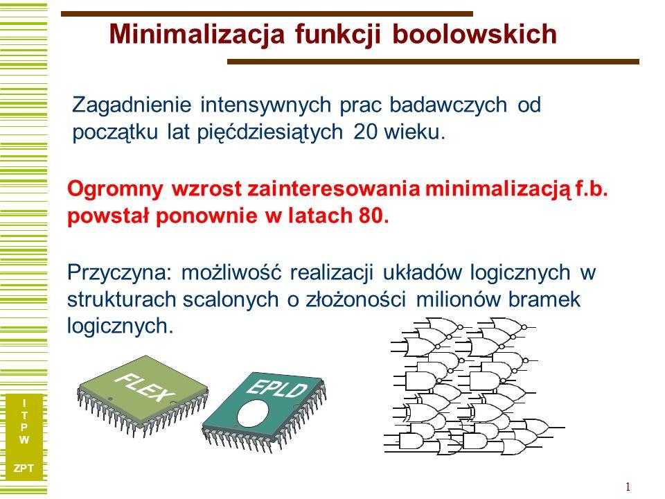 I T P W ZPT I T P W ZPT 2 Minimalizacja funkcji boolowskich Graficzne Analityczne Komputerowe Pierwsze skuteczne narzędzie do minimalizacji wieloargumentowych i wielowyjściowych funkcji boolowskich (Uniwersytet Kalifornijski w Berkeley) : Metoda i system Espresso (1984) Absolutnie nieprzydatne do obliczeń komputerowych Tablice Karnaugha Metoda Quinea – McCluskeya Ze względu na ograniczony zakres wykładu omówimy wyłącznie: Metodę tablic Karnaugha Metodę Ekspansji (jako przykładową procedurę Espresso) Omówienie całego Espresso jest nierealne.