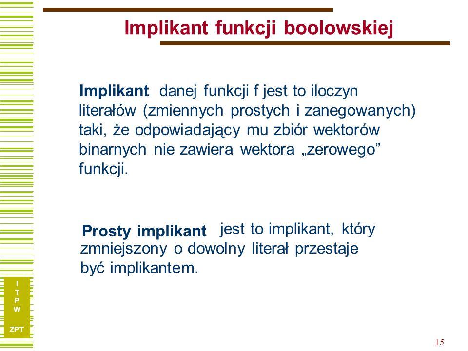 I T P W ZPT I T P W ZPT 15 Implikant funkcji boolowskiej Implikant danej funkcji f jest to iloczyn literałów (zmiennych prostych i zanegowanych) taki,