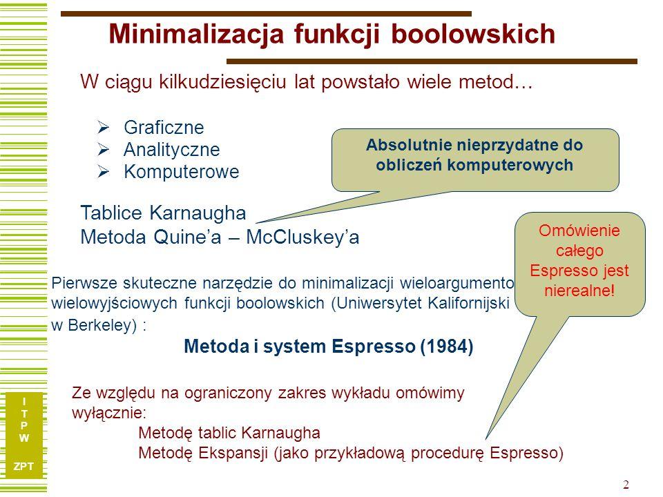 I T P W ZPT I T P W ZPT 2 Minimalizacja funkcji boolowskich Graficzne Analityczne Komputerowe Pierwsze skuteczne narzędzie do minimalizacji wieloargum