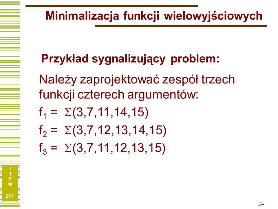 I T P W ZPT I T P W ZPT 24 Minimalizacja funkcji wielowyjściowych Należy zaprojektować zespół trzech funkcji czterech argumentów: f 1 = (3,7,11,14,15)