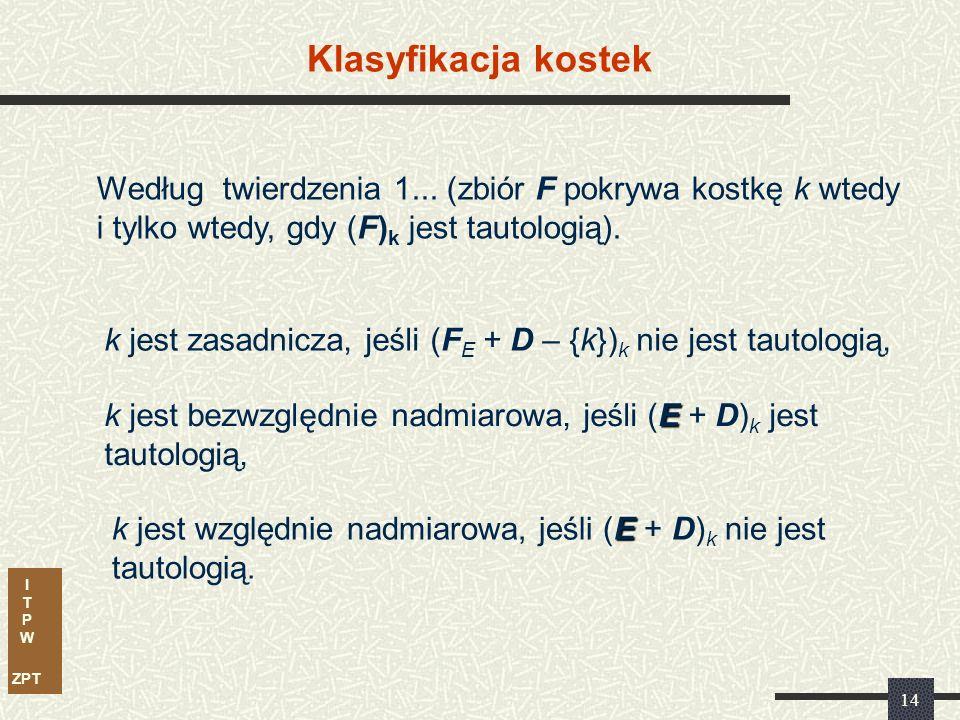 I T P W ZPT 13 Klasyfikacja kostek Kostkę k F E nazywamy względnie zasadniczą wtedy i tylko wtedy, gdy: {F E + D – {k}} k.