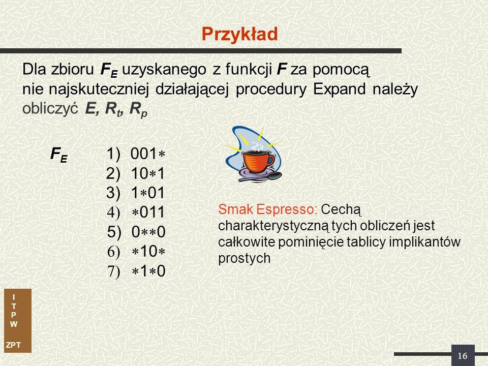 I T P W ZPT 15 Nieredundancyjne pokrycie F N dla F E E Obliczyć zbiór E (kostek względnie zasadniczych) Wszystkie pozostałe, czyli F E – E tworzą zbiór R (uwaga F E oznacza wynik ekspansji) R t Obliczyć zbiór R t (kostek bezwzględnie nadmiarowych) Wszystkie pozostałe, czyli R – R t tworzą zbiór R p (kostek względnie nadmiarowych)
