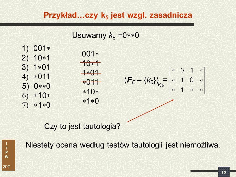 I T P W ZPT 17 1)001 2)10 1 3)1 01 011 5)0 0 10 (F E – {k 1 }) = { 1, 0 } jest tautologią Przykład…czy k 1 jest wzgl.