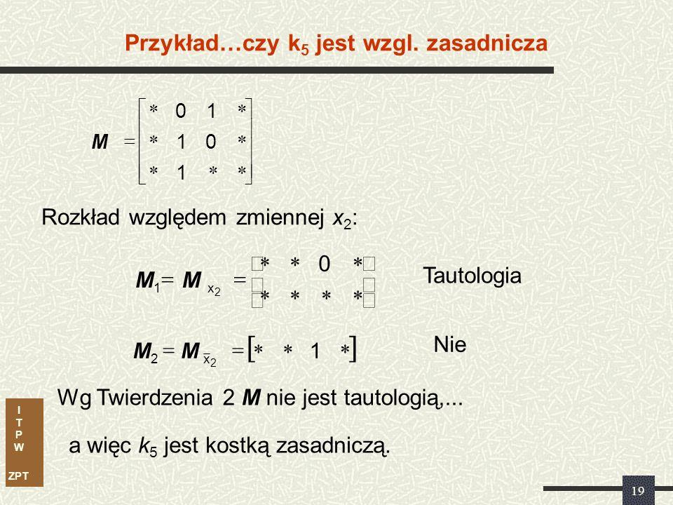 I T P W ZPT 18 1)001 2)10 1 3)1 01 011 5)0 0 10 Usuwamy k 5 =0 0 001 10 1 011 10 Niestety ocena według testów tautologii jest niemożliwa.