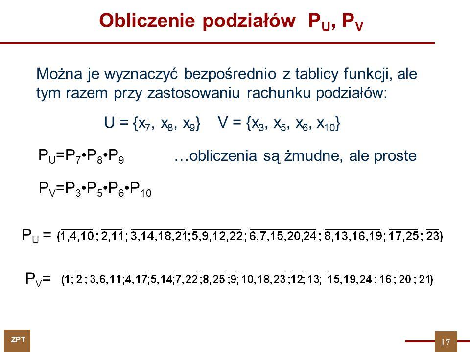 ZPT 17 Obliczenie podziałów P U, P V PV=PV= P U = P U =P 7P 8P 9 P V =P 3P 5P 6P 10 Można je wyznaczyć bezpośrednio z tablicy funkcji, ale tym razem p