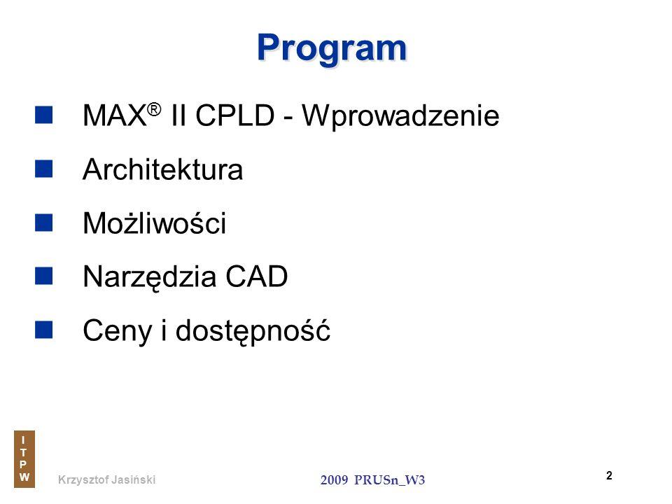 Krzysztof Jasiński ITPWITPW 2009 PRUSn_W3 43 Translator JTAGa Wykorzystanie instrukcji JTAG układów MAX II do programowania układów w innych systemach ISP: flash_loader jako megafunkcja Funkcja użytkownika Piny I/O aplikacji translatoraI JTAGa Logika programowalna Piny I/O Automat JTAGa Instrukcje JTAGa Interfejs zdefiniowany przez użytkownika Non-JTAG Devices