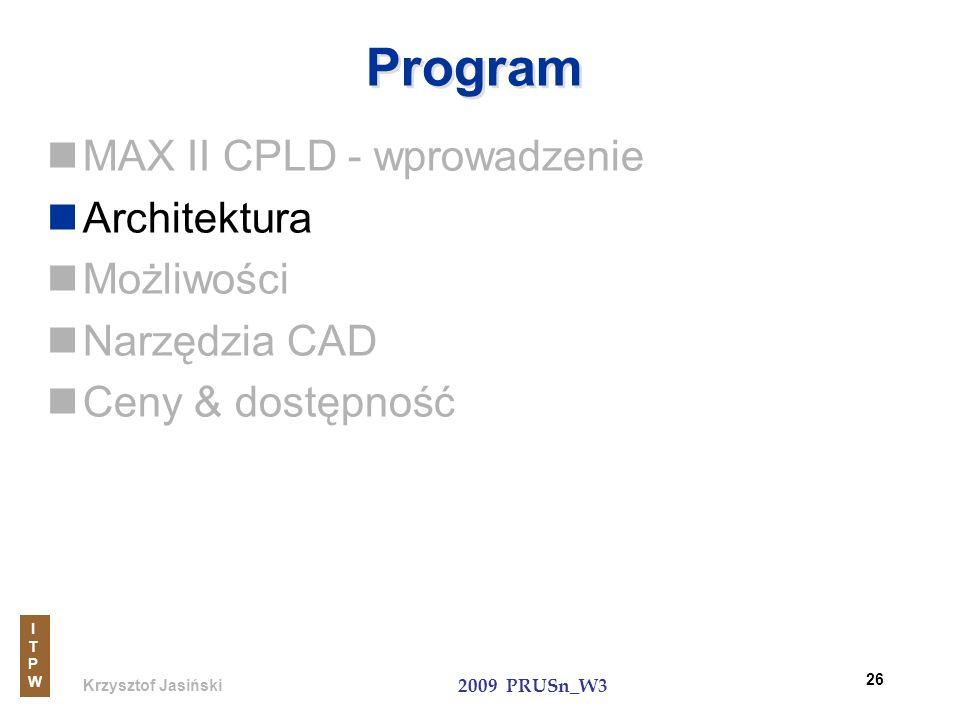 Krzysztof Jasiński ITPWITPW 2009 PRUSn_W3 26 Program MAX II CPLD - wprowadzenie Architektura Możliwości Narzędzia CAD Ceny & dostępność