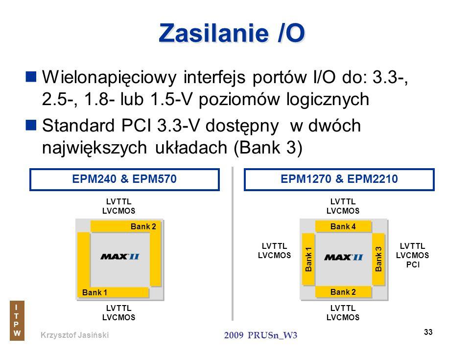 Krzysztof Jasiński ITPWITPW 2009 PRUSn_W3 33 Zasilanie /O EPM240 & EPM570 Bank 1 Bank 2 LVTTL LVCMOS EPM1270 & EPM2210 LVTTL LVCMOS LVTTL LVCMOS PCI L