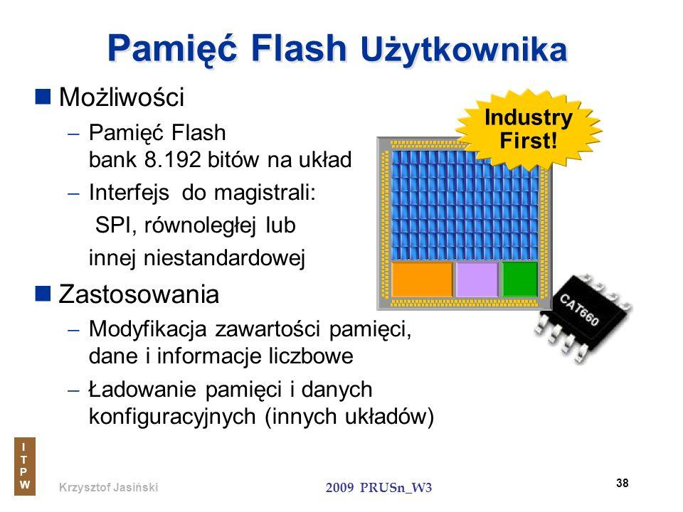 Krzysztof Jasiński ITPWITPW 2009 PRUSn_W3 38 Pamięć Flash Użytkownika Możliwości Pamięć Flash bank 8.192 bitów na układ Interfejs do magistrali: SPI,