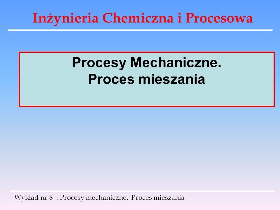 Inżynieria Chemiczna i Procesowa Wykład nr 8 : Procesy mechaniczne. Proces mieszania Procesy Mechaniczne. Proces mieszania