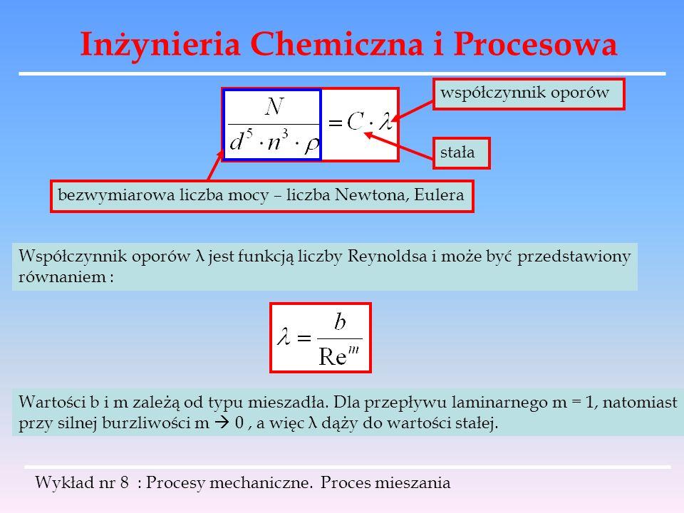 Inżynieria Chemiczna i Procesowa Wykład nr 8 : Procesy mechaniczne. Proces mieszania bezwymiarowa liczba mocy – liczba Newtona, Eulera współczynnik op