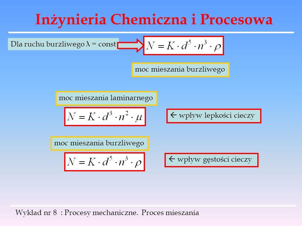 Inżynieria Chemiczna i Procesowa Wykład nr 8 : Procesy mechaniczne. Proces mieszania Dla ruchu burzliwego λ = const moc mieszania burzliwego moc miesz