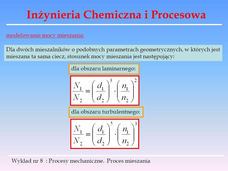 Inżynieria Chemiczna i Procesowa Wykład nr 8 : Procesy mechaniczne. Proces mieszania modelowanie mocy mieszania: Dla dwóch mieszalników o podobnych pa