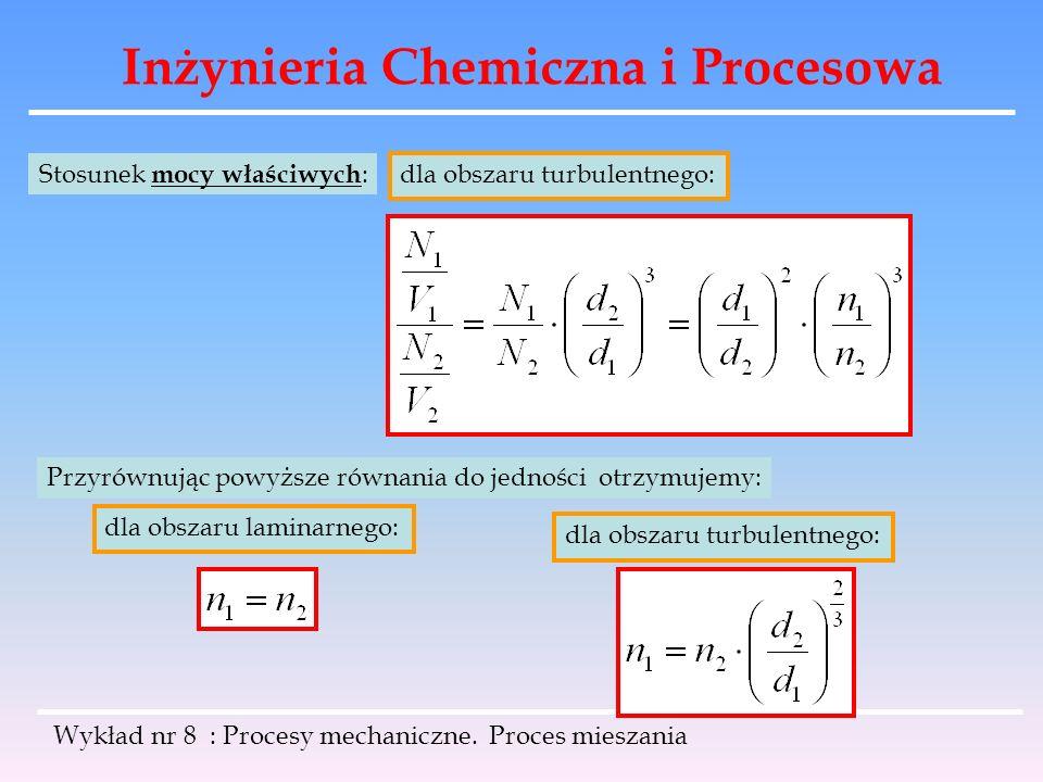 Inżynieria Chemiczna i Procesowa Wykład nr 8 : Procesy mechaniczne. Proces mieszania dla obszaru turbulentnego: Stosunek mocy właściwych : Przyrównują