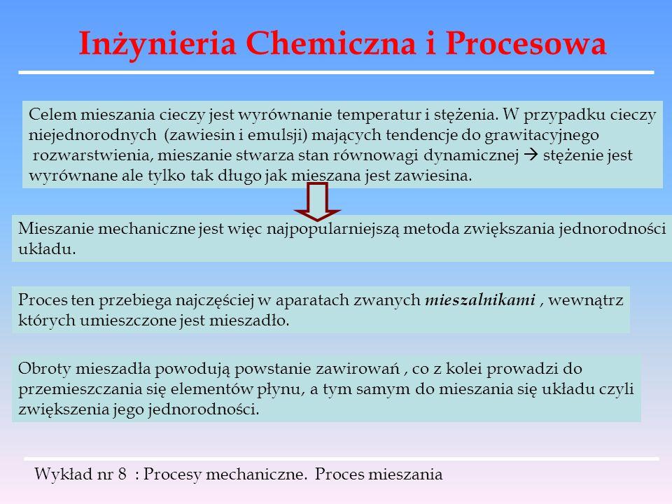Inżynieria Chemiczna i Procesowa Wykład nr 8 : Procesy mechaniczne. Proces mieszania Celem mieszania cieczy jest wyrównanie temperatur i stężenia. W p