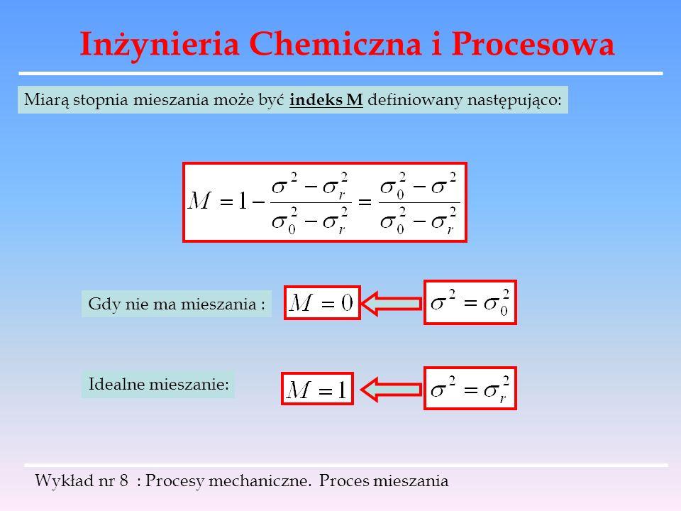 Inżynieria Chemiczna i Procesowa Wykład nr 8 : Procesy mechaniczne. Proces mieszania Miarą stopnia mieszania może być indeks M definiowany następująco