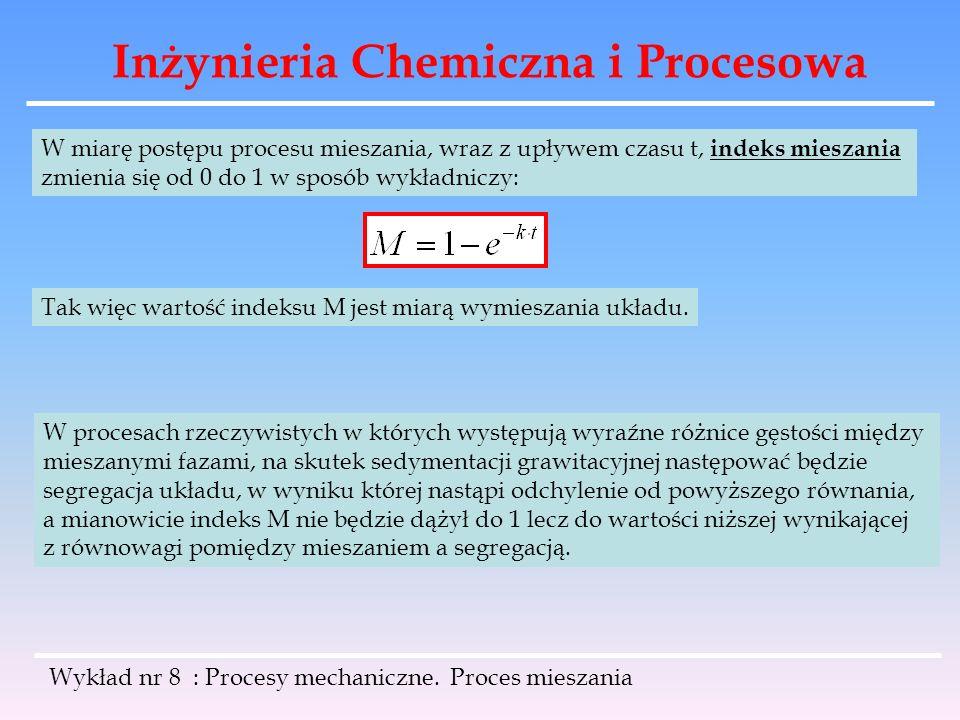 Inżynieria Chemiczna i Procesowa Wykład nr 8 : Procesy mechaniczne. Proces mieszania W miarę postępu procesu mieszania, wraz z upływem czasu t, indeks
