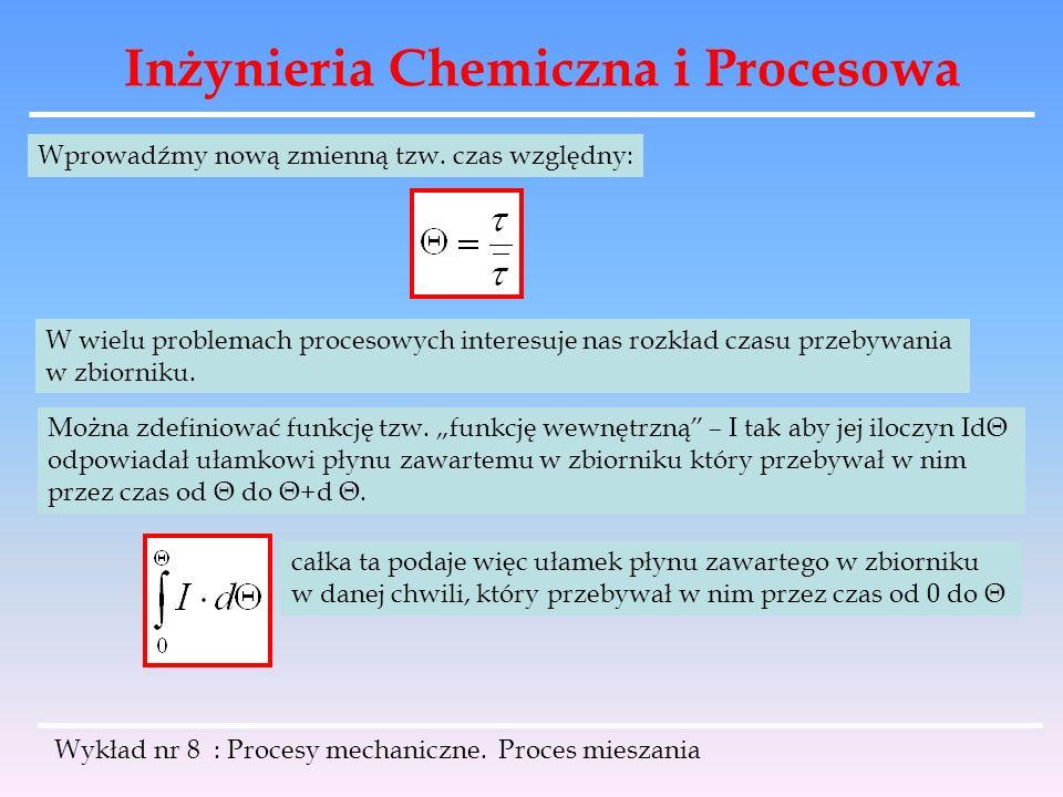 Inżynieria Chemiczna i Procesowa Wykład nr 8 : Procesy mechaniczne. Proces mieszania Wprowadźmy nową zmienną tzw. czas względny: W wielu problemach pr