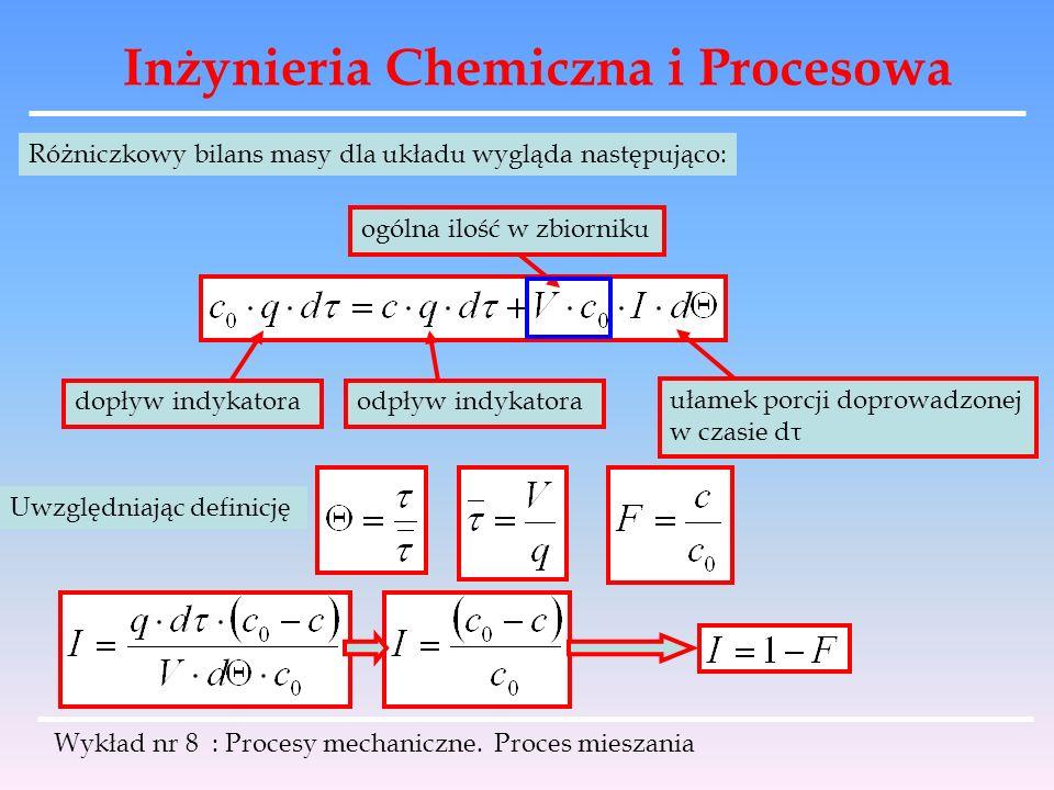Inżynieria Chemiczna i Procesowa Wykład nr 8 : Procesy mechaniczne. Proces mieszania Różniczkowy bilans masy dla układu wygląda następująco: dopływ in