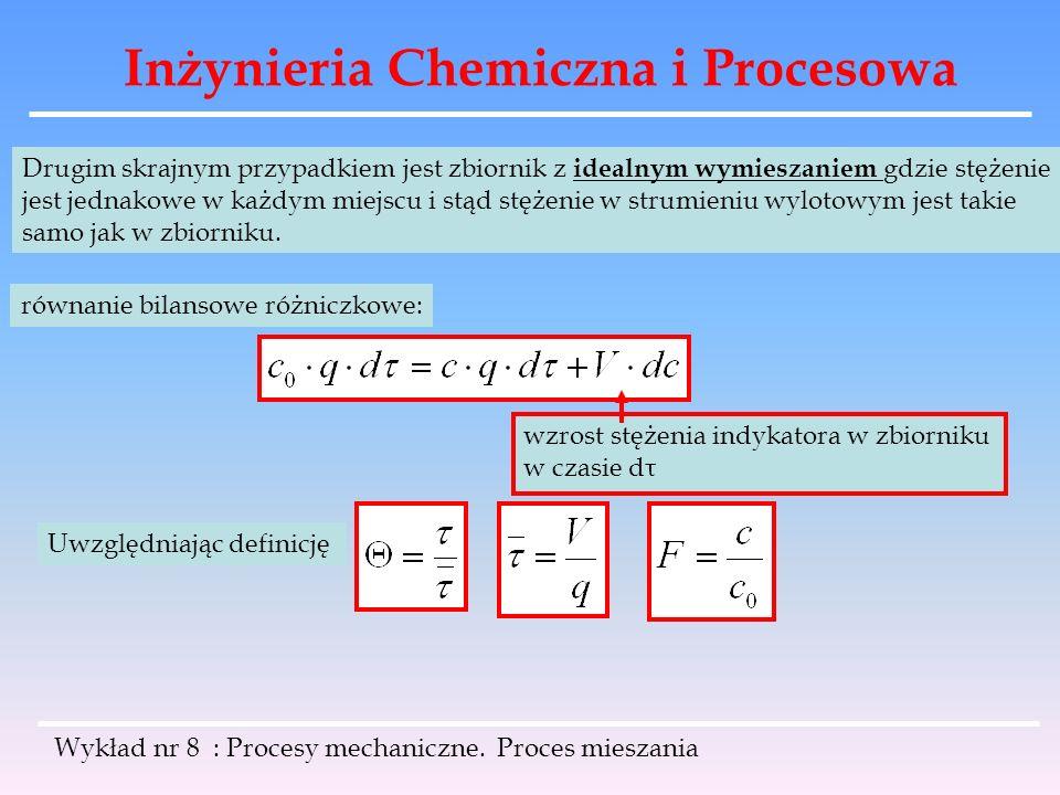 Inżynieria Chemiczna i Procesowa Wykład nr 8 : Procesy mechaniczne. Proces mieszania Drugim skrajnym przypadkiem jest zbiornik z idealnym wymieszaniem