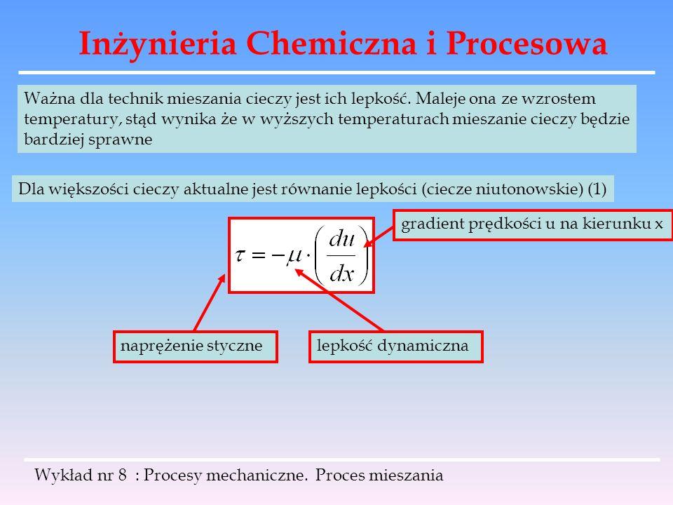 Inżynieria Chemiczna i Procesowa Wykład nr 8 : Procesy mechaniczne. Proces mieszania Ważna dla technik mieszania cieczy jest ich lepkość. Maleje ona z