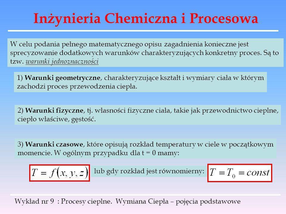 Inżynieria Chemiczna i Procesowa Wykład nr 9 : Procesy cieplne. Wymiana Ciepła – pojęcia podstawowe W celu podania pełnego matematycznego opisu zagadn