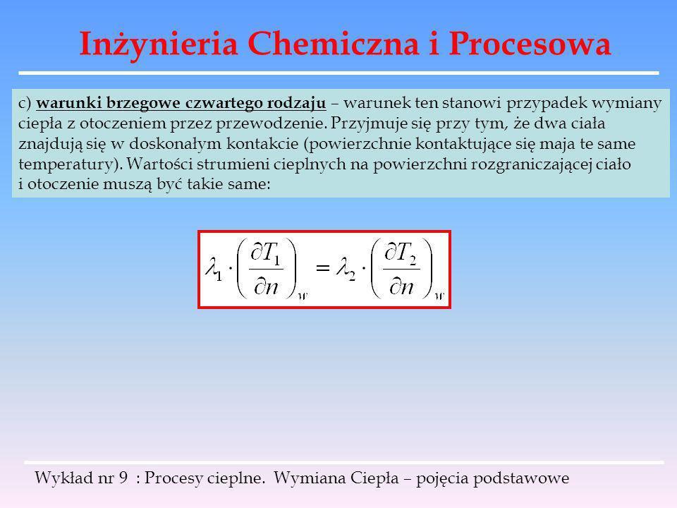 Inżynieria Chemiczna i Procesowa Wykład nr 9 : Procesy cieplne. Wymiana Ciepła – pojęcia podstawowe c) warunki brzegowe czwartego rodzaju – warunek te