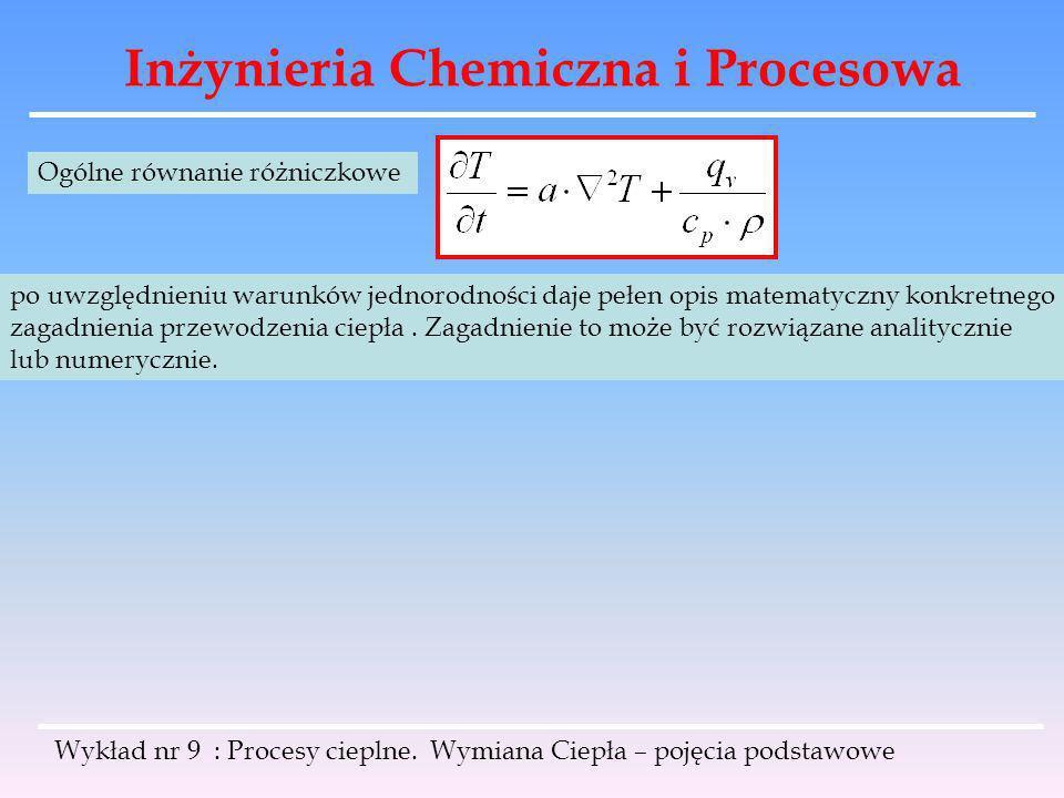 Inżynieria Chemiczna i Procesowa Wykład nr 9 : Procesy cieplne. Wymiana Ciepła – pojęcia podstawowe Ogólne równanie różniczkowe po uwzględnieniu warun