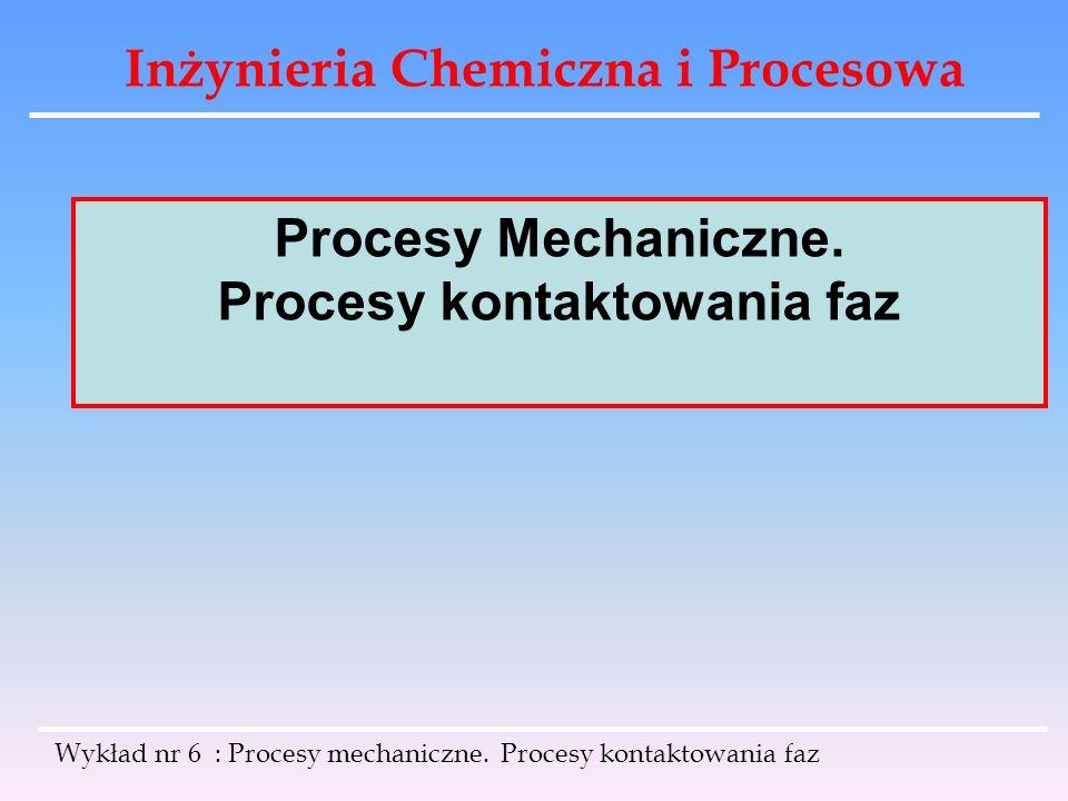 Inżynieria Chemiczna i Procesowa Wykład nr 6 : Procesy mechaniczne. Procesy kontaktowania faz Procesy Mechaniczne. Procesy kontaktowania faz