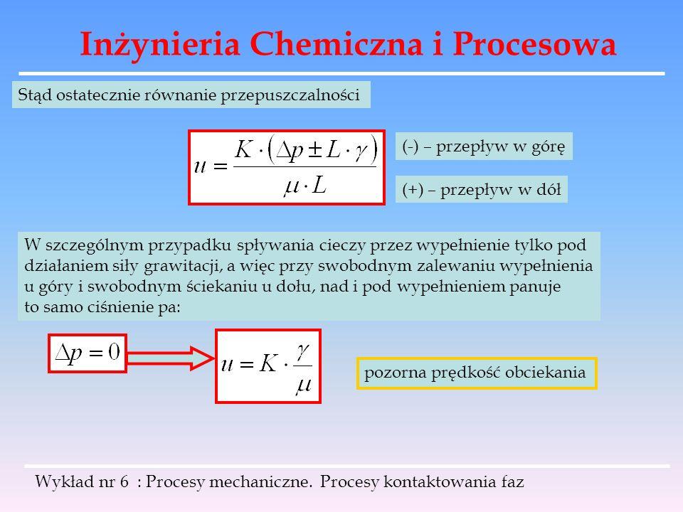 Inżynieria Chemiczna i Procesowa Wykład nr 6 : Procesy mechaniczne. Procesy kontaktowania faz Stąd ostatecznie równanie przepuszczalności (-) – przepł