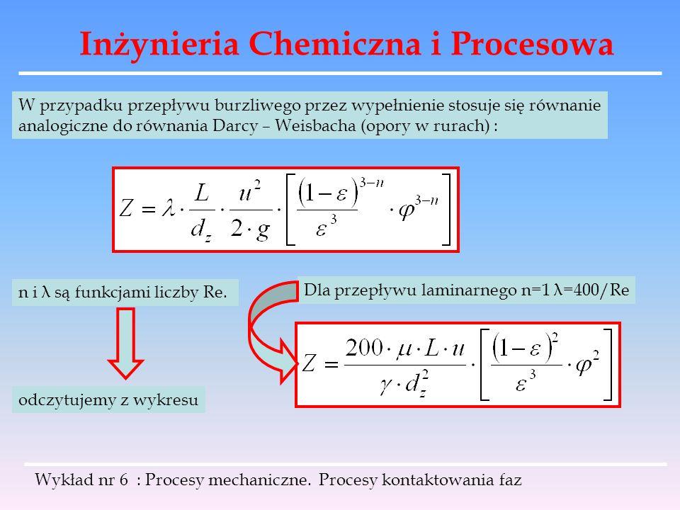 Inżynieria Chemiczna i Procesowa Wykład nr 6 : Procesy mechaniczne. Procesy kontaktowania faz W przypadku przepływu burzliwego przez wypełnienie stosu