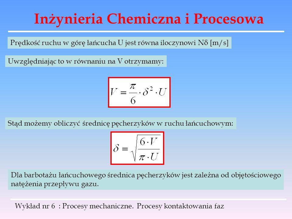 Inżynieria Chemiczna i Procesowa Wykład nr 6 : Procesy mechaniczne. Procesy kontaktowania faz Prędkość ruchu w górę łańcucha U jest równa iloczynowi N