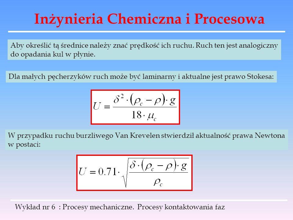 Inżynieria Chemiczna i Procesowa Wykład nr 6 : Procesy mechaniczne. Procesy kontaktowania faz Aby określić tą średnice należy znać prędkość ich ruchu.