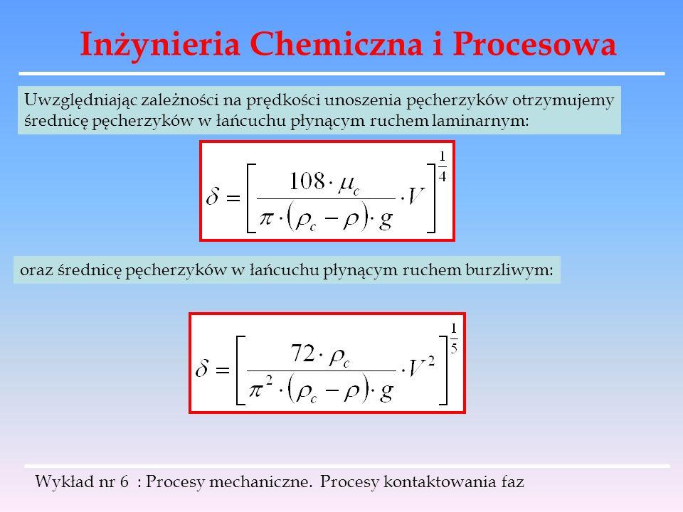 Inżynieria Chemiczna i Procesowa Wykład nr 6 : Procesy mechaniczne. Procesy kontaktowania faz Uwzględniając zależności na prędkości unoszenia pęcherzy