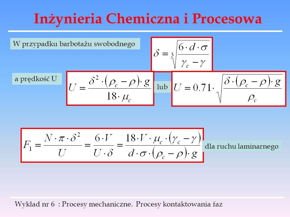 Inżynieria Chemiczna i Procesowa Wykład nr 6 : Procesy mechaniczne. Procesy kontaktowania faz W przypadku barbotażu swobodnego a prędkość U lub dla ru