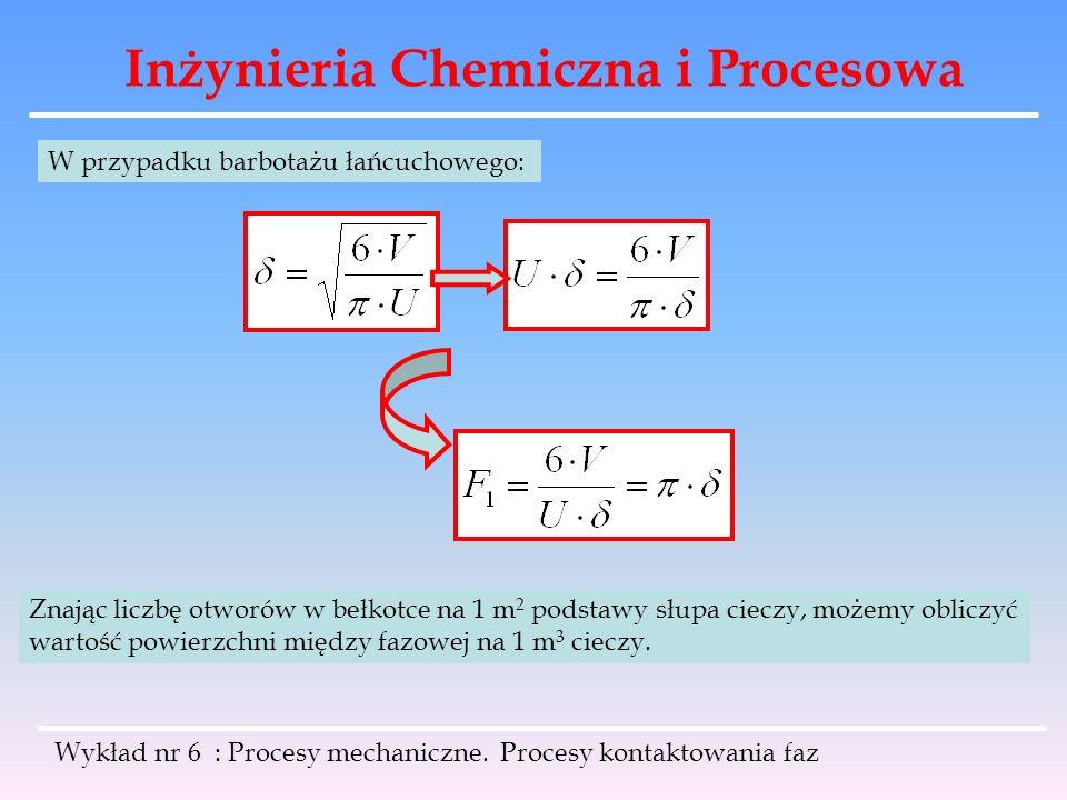 Inżynieria Chemiczna i Procesowa Wykład nr 6 : Procesy mechaniczne. Procesy kontaktowania faz W przypadku barbotażu łańcuchowego: Znając liczbę otworó
