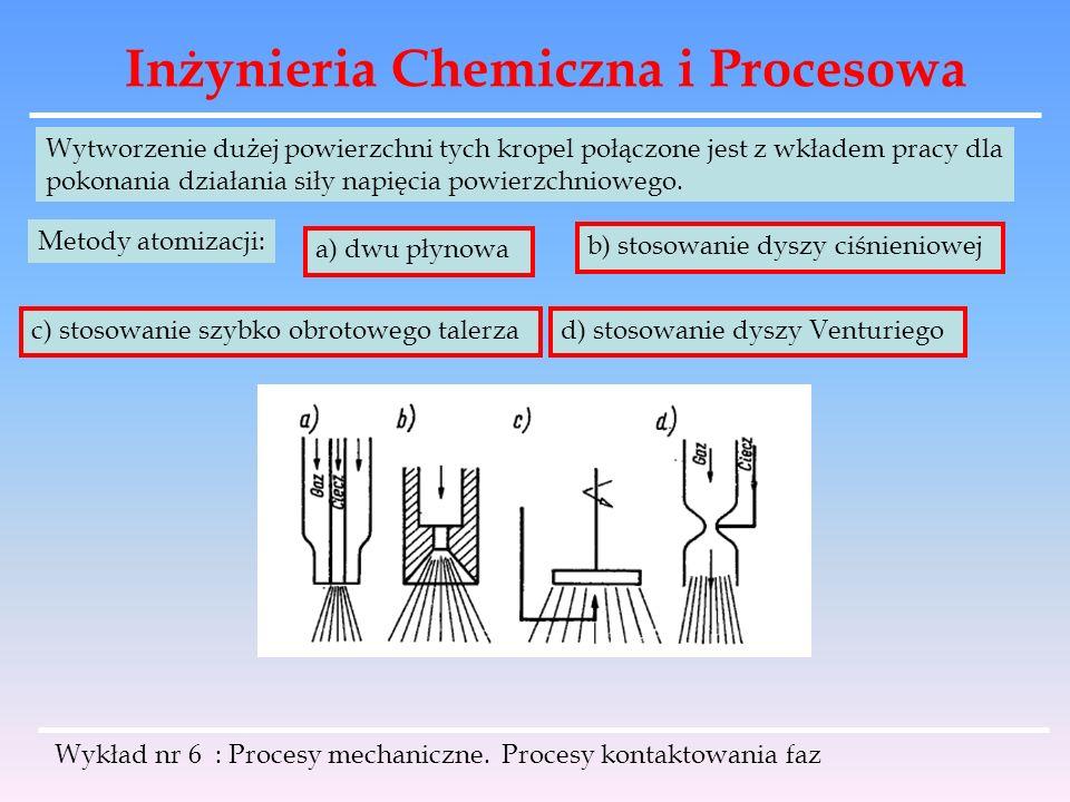 Inżynieria Chemiczna i Procesowa Wykład nr 6 : Procesy mechaniczne. Procesy kontaktowania faz Wytworzenie dużej powierzchni tych kropel połączone jest