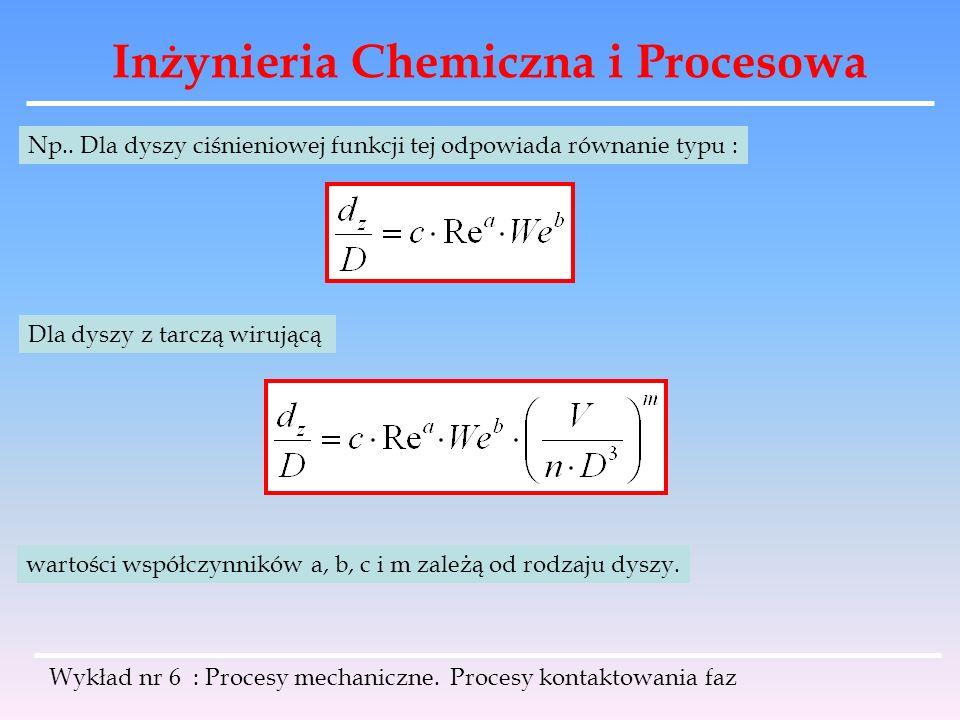 Inżynieria Chemiczna i Procesowa Wykład nr 6 : Procesy mechaniczne. Procesy kontaktowania faz Np.. Dla dyszy ciśnieniowej funkcji tej odpowiada równan