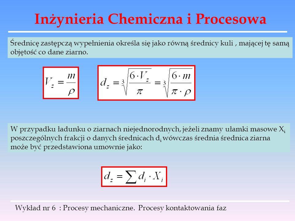 Inżynieria Chemiczna i Procesowa Wykład nr 6 : Procesy mechaniczne. Procesy kontaktowania faz Średnicę zastępczą wypełnienia określa się jako równą śr