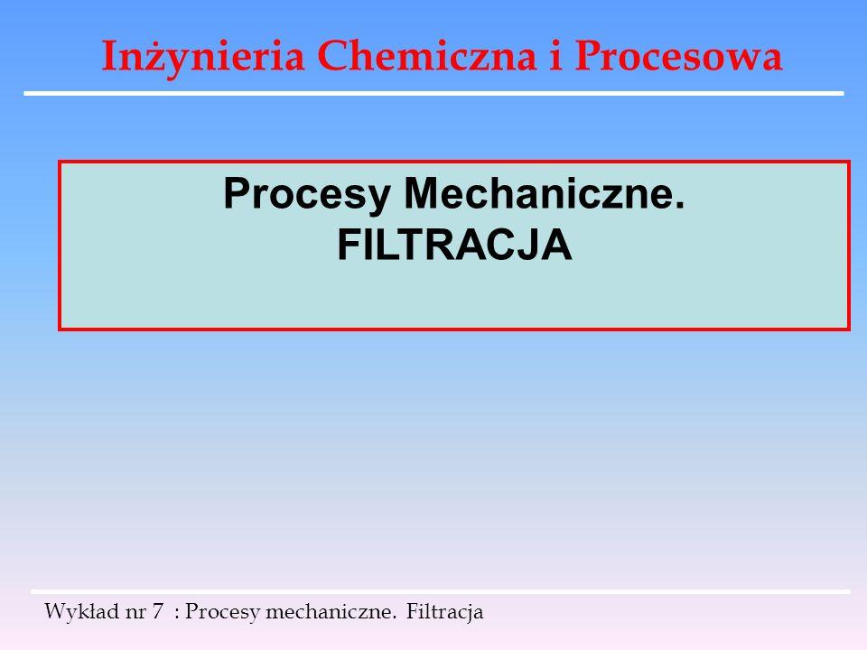 Inżynieria Chemiczna i Procesowa Wykład nr 7 : Procesy mechaniczne. Filtracja Procesy Mechaniczne. FILTRACJA