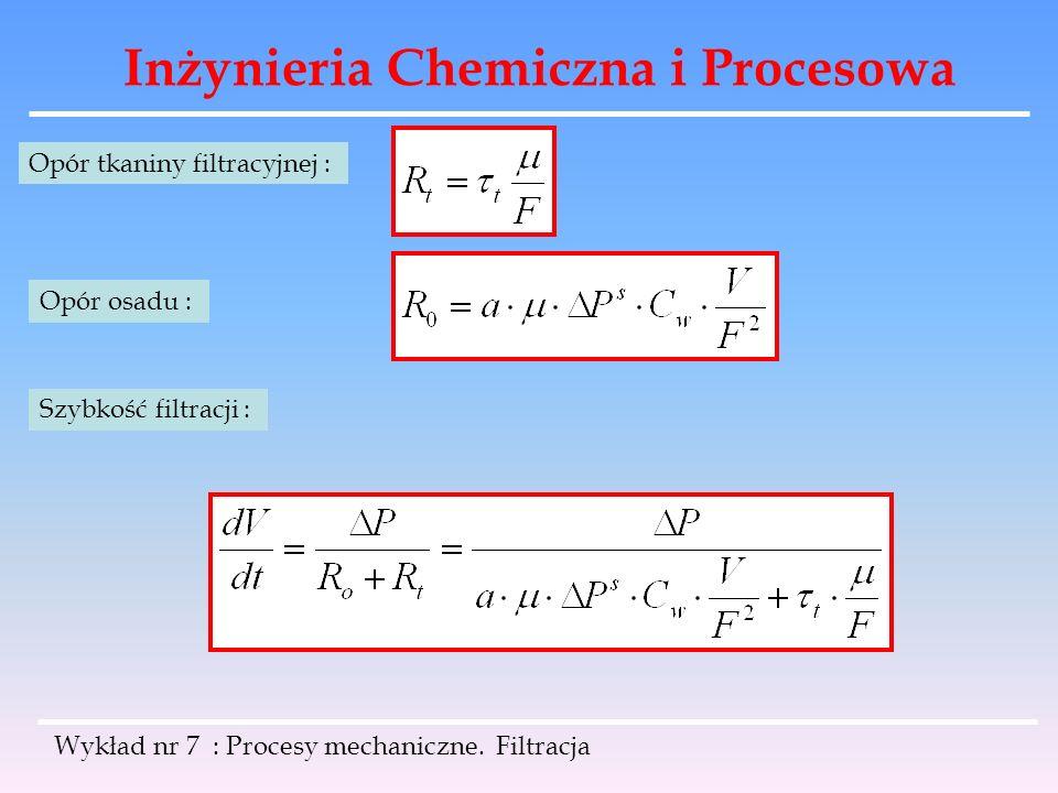 Inżynieria Chemiczna i Procesowa Wykład nr 7 : Procesy mechaniczne. Filtracja Opór tkaniny filtracyjnej : Opór osadu : Szybkość filtracji :