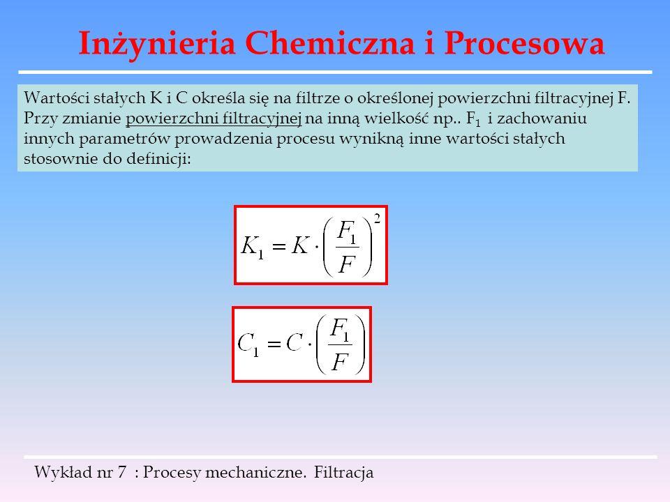 Inżynieria Chemiczna i Procesowa Wykład nr 7 : Procesy mechaniczne. Filtracja Wartości stałych K i C określa się na filtrze o określonej powierzchni f
