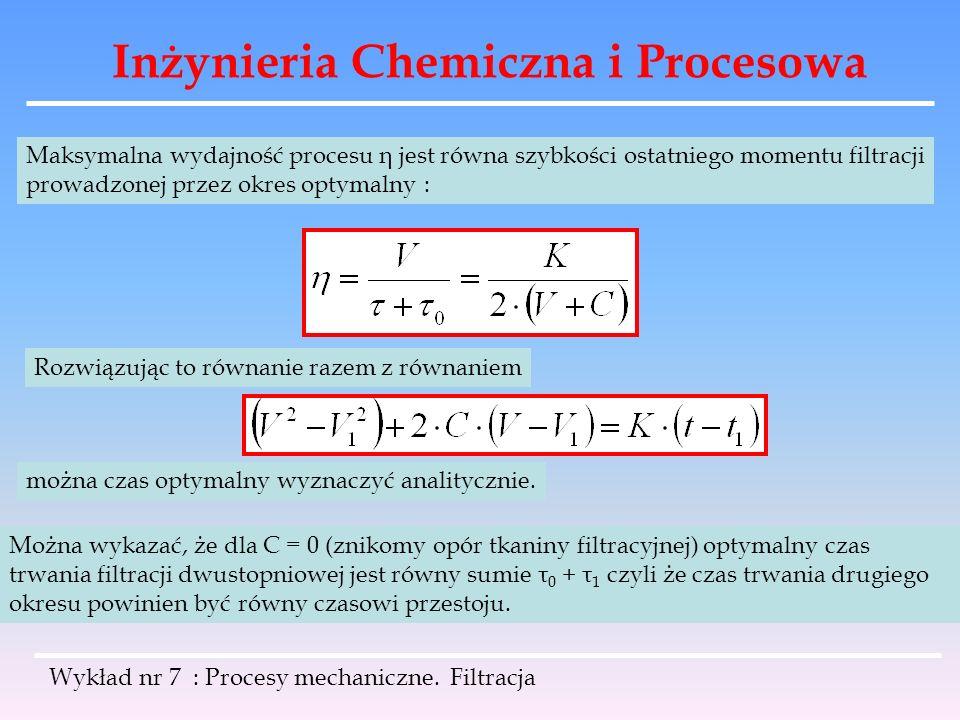 Inżynieria Chemiczna i Procesowa Wykład nr 7 : Procesy mechaniczne. Filtracja Maksymalna wydajność procesu η jest równa szybkości ostatniego momentu f